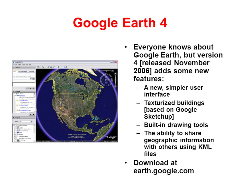 Google Earth 4 Everyone knows about Google Earth, but version 4 [released November 2006] adds some new features: